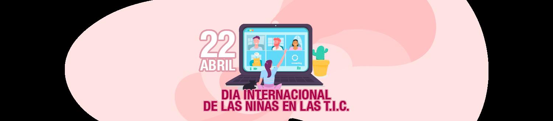 22 DE ABRIL - DÍA INTERNACIONAL DE LAS NIÑAS EN LAS T.I.C.